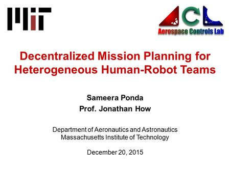 December 20, 2015 Decentralized Mission Planning for Heterogeneous Human-Robot Teams Sameera Ponda Prof. Jonathan How Department of Aeronautics and Astronautics.