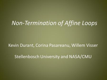Non-Termination of Affine Loops Kevin Durant, Corina Pasareanu, Willem Visser Stellenbosch University and NASA/CMU.