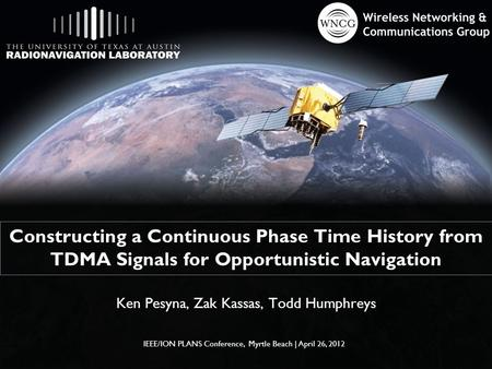Constructing a Continuous Phase Time History from TDMA Signals for Opportunistic Navigation Ken Pesyna, Zak Kassas, Todd Humphreys IEEE/ION PLANS Conference,