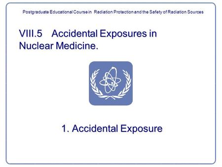VIII.5 Accidental Exposures in Nuclear Medicine. 1. Accidental Exposure Postgraduate Educational Course in Radiation Protection and the Safety of Radiation.
