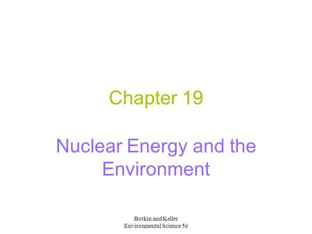 Botkin and Keller Environmental Science 5e Chapter 19 Nuclear Energy and the Environment.