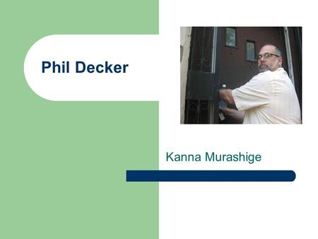 Phil Decker Kanna Murashige. About Phil Decker He was born in Maryland, MA. He studied at the International Center of Photography in 1984, in the first.