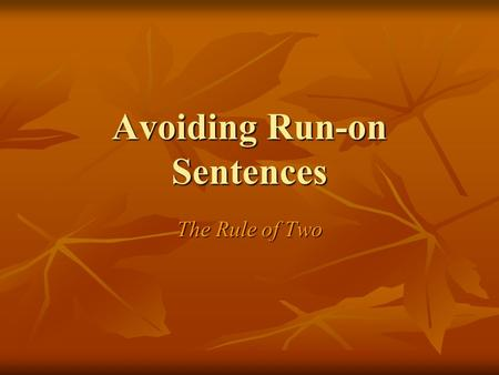 "Avoiding Run-on Sentences The Rule of Two.  The ""Rule of Two"" simply states that if you have two sentences, you must also have two marks or indicators."