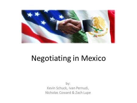 Negotiating in Mexico by: Kevin Schuck, Ivan Pernudi, Nicholas Coward & Zach Lupe.