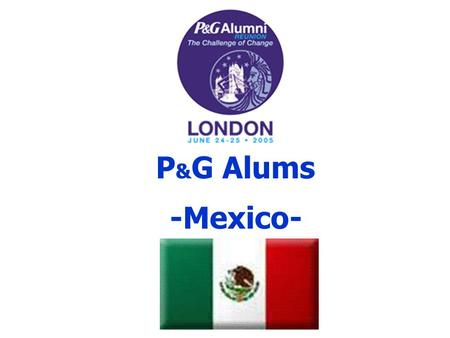 P & G Alums -Mexico-. P&G in Mexico Established in 1948 Prestige School High Turnover many employees Groups gather socially.