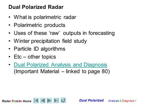 Radar Palet e Home Dual Polarized Analysis & Diagnosis 1 Dual Polarized Radar What is polarimetric radar Polarimetric products Uses of these 'raw' outputs.