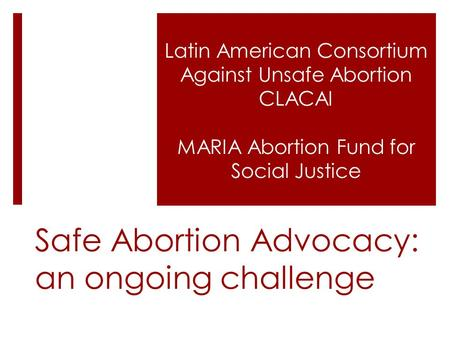 Safe <strong>Abortion</strong> Advocacy: an ongoing challenge Latin American Consortium Against Unsafe <strong>Abortion</strong> CLACAI MARIA <strong>Abortion</strong> Fund for Social Justice.