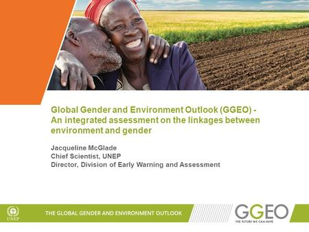 Global Gender and Environment Outlook (GGEO) - An integrated assessment on the linkages between environment and gender Jacqueline McGlade Chief Scientist,