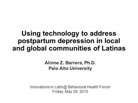 Using technology to address postpartum depression in local and global communities of Latinas Alinne Z. Barrera, Ph.D. Palo Alto University Innovations.