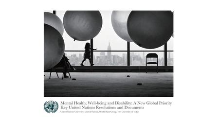 "New Publication: ""Mental Health, Well-being and Disability: A New Global Priority, Key UN Resolutions and Documents"" (2015) Joint efforts by UNU, UN,"