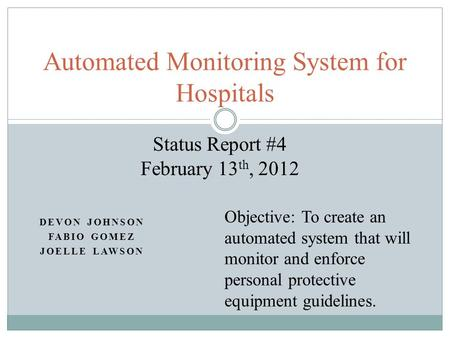 DEVON JOHNSON FABIO GOMEZ JOELLE LAWSON Automated Monitoring System for Hospitals Status Report #4 February 13 th, 2012 Objective: To create an automated.
