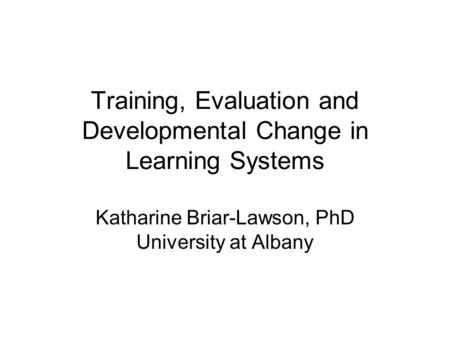 Training, Evaluation and Developmental Change in Learning Systems Katharine Briar-Lawson, PhD University at Albany.