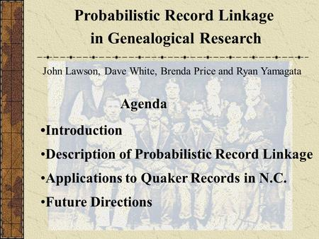 Probabilistic Record Linkage in Genealogical Research John Lawson, Dave White, Brenda Price and Ryan Yamagata Introduction Description of Probabilistic.