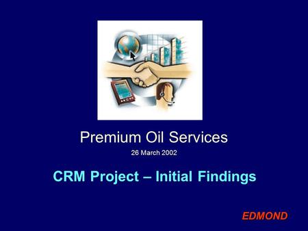 CRM Project – Initial Findings Premium Oil Services 26 March 2002 EDMONDEDMOND.