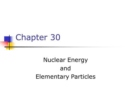 Chapter 30 Nuclear Energy and Elementary Particles.