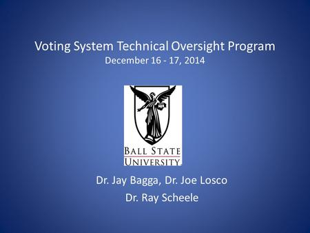Voting System Technical Oversight Program December 16 - 17, 2014 Dr. Jay Bagga, Dr. Joe Losco Dr. Ray Scheele.