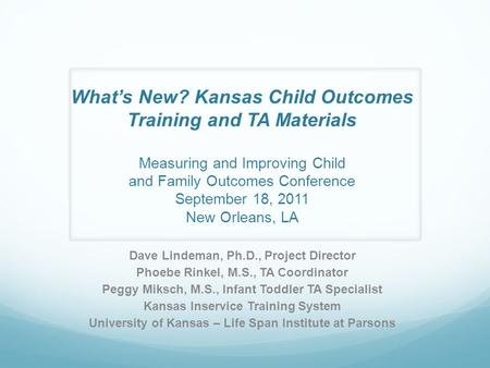 What's New? Kansas Child Outcomes Training and TA Materials Measuring and Improving Child and Family Outcomes Conference September 18, 2011 New Orleans,