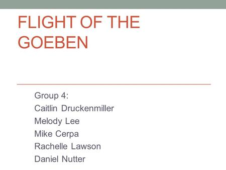 FLIGHT OF THE GOEBEN Group 4: Caitlin Druckenmiller Melody Lee Mike Cerpa Rachelle Lawson Daniel Nutter.