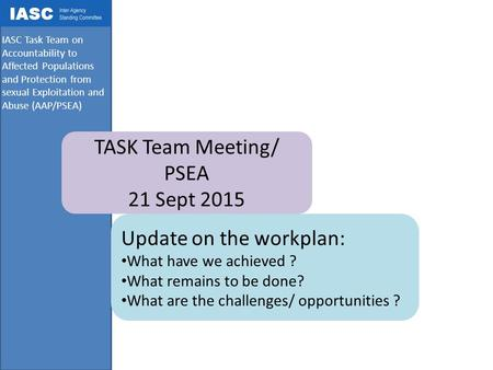 IASC Task Team on Accountability to Affected Populations and Protection from sexual Exploitation and Abuse (AAP/PSEA) TASK Team Meeting/ PSEA 21 Sept 2015.