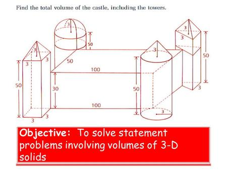 Volume Problems Objective: To solve statement problems involving volumes of 3-D solids.