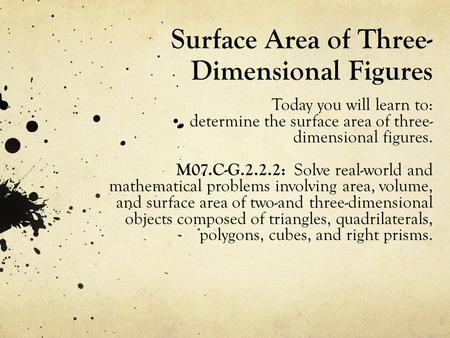Surface Area of Three- Dimensional Figures Today you will learn to: determine the surface area of three- dimensional figures. M07.C-G.2.2.2: Solve real-world.