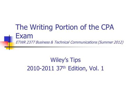 The Writing Portion of the CPA Exam ETWR 2377 Business & Technical Communications (Summer 2012) Wiley's Tips 2010-2011 37 th Edition, Vol. 1.