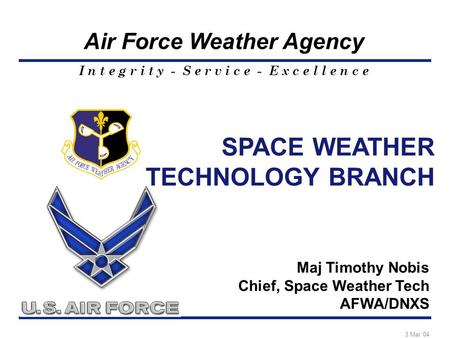 I n t e g r i t y - S e r v i c e - E x c e l l e n c e Air Force Weather Agency SPACE WEATHER TECHNOLOGY BRANCH Maj Timothy Nobis Chief, Space Weather.