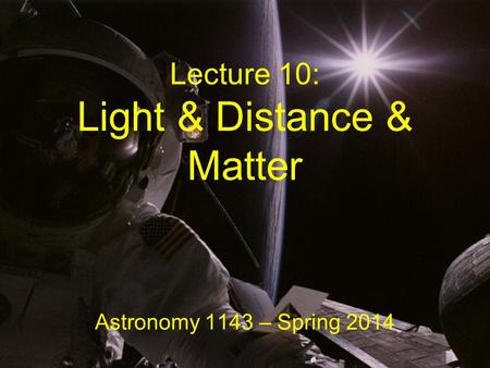 Lecture 10: Light & Distance & Matter Astronomy 1143 – Spring 2014.