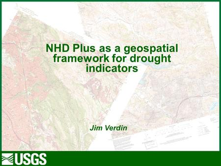 1 Contractor for the USGS at the EROS Data Center NHD Plus as a geospatial framework for drought indicators Jim Verdin.