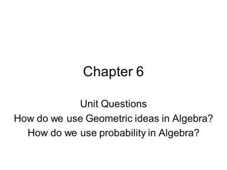 Chapter 6 Unit Questions How do we use Geometric ideas in Algebra? How do we use probability in Algebra?