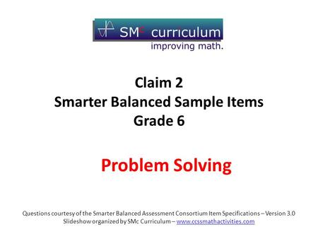 Problem Solving Questions courtesy of the Smarter Balanced Assessment Consortium Item Specifications – Version 3.0 Slideshow organized by SMc Curriculum.