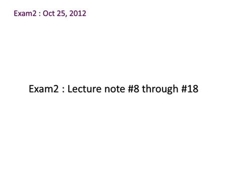 Exam2 : Oct 25, 2012 Exam2 : Lecture note #8 through #18.