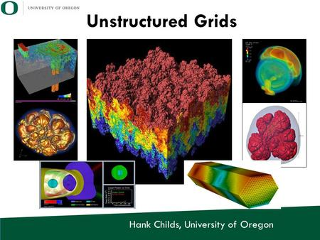 Hank Childs, University of Oregon Unstructured Grids.