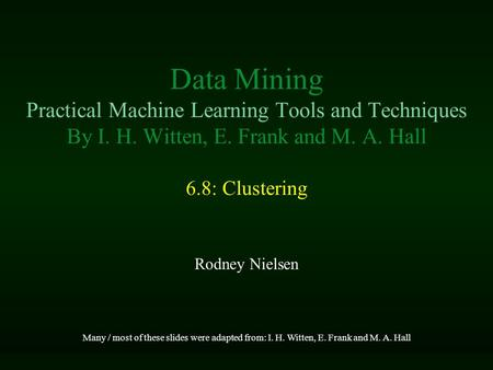 Data Mining Practical Machine Learning Tools and Techniques By I. H. Witten, E. Frank and M. A. Hall 6.8: Clustering Rodney Nielsen Many / most of these.
