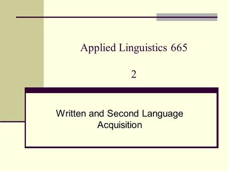 Applied Linguistics 665 2 Written and Second Language Acquisition.