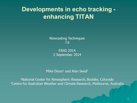Developments in echo tracking - enhancing TITAN 1 Nowcasting Techniques 7.6 ERAD 2014 2 September 2014 Mike Dixon 1 and Alan Seed 2 1 National Center for.