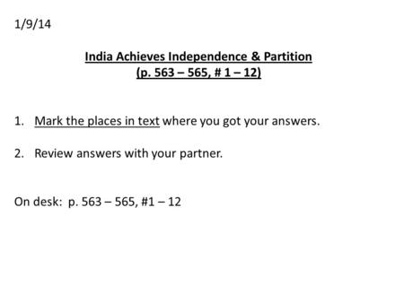 1/9/14 India Achieves Independence & Partition (p. 563 – 565, # 1 – 12) 1.Mark the places in text where you got your answers. 2.Review answers with your.