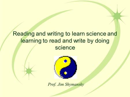 Reading and writing to learn science and learning to read and write by doing science Prof. Jim Shymansky.
