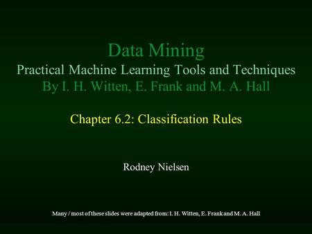 Data Mining Practical Machine Learning Tools and Techniques By I. H. Witten, E. Frank and M. A. Hall Chapter 6.2: Classification Rules Rodney Nielsen Many.