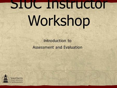 SIUC Instructor Workshop Introduction to Assessment and Evaluation.