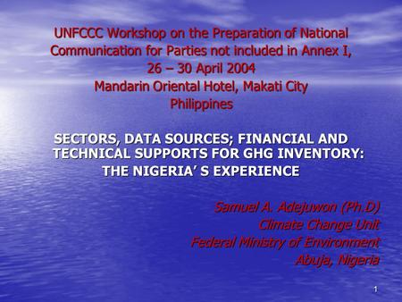 1 UNFCCC Workshop on the Preparation of National Communication for Parties not included in Annex I, 26 – 30 April 2004 Mandarin Oriental Hotel, Makati.