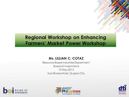 Ms. LILLIAN C. COTAZ Resource-Based Industries Department Board of Investments 10 May 2013 Sulo Riviera Hotel, Quezon City Regional Workshop on Enhancing.