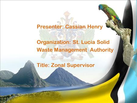 Presenter: Cassian Henry Organization: St. Lucia Solid Waste Management Authority Title: Zonal Supervisor.