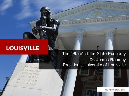 "The ""State"" of the State Economy Dr. James Ramsey President, University of Louisville NOVEMBER 7, 2013."