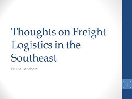 Thoughts on Freight Logistics in the Southeast Bruce Lambert 1.