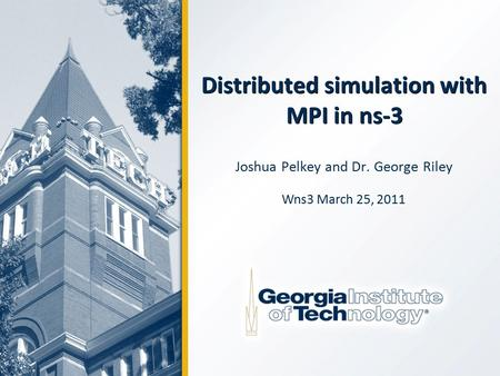 Distributed simulation with MPI in ns-3 Joshua Pelkey and Dr. George Riley Wns3 March 25, 2011.