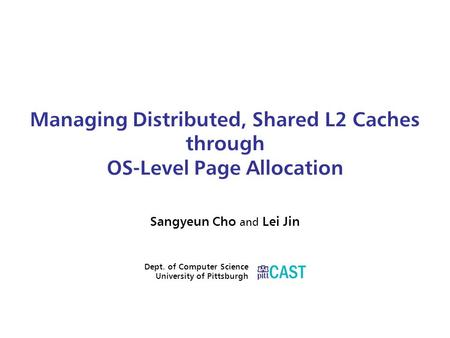 Managing Distributed, Shared L2 Caches through OS-Level Page Allocation Sangyeun Cho and Lei Jin Dept. of Computer Science University of Pittsburgh.