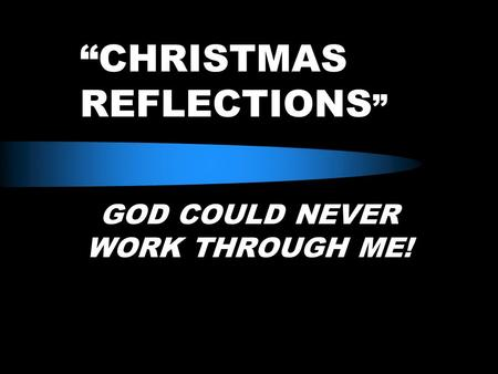 """CHRISTMAS REFLECTIONS "" GOD COULD NEVER WORK THROUGH ME!"