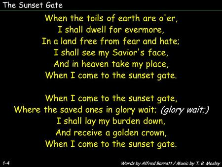 The Sunset Gate 1-4 When the toils of earth are o'er, I shall dwell for evermore, In a land free from fear and hate; I shall see my Savior's face, And.