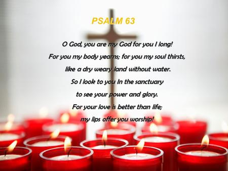 PSALM 63 O God, you are my God for you I long!
